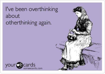 i've been overthinking