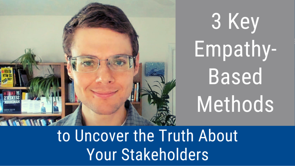 3 Key Empathy-Based Methods to Uncover the Truth About Your Stakeholders (Video and Podcast)