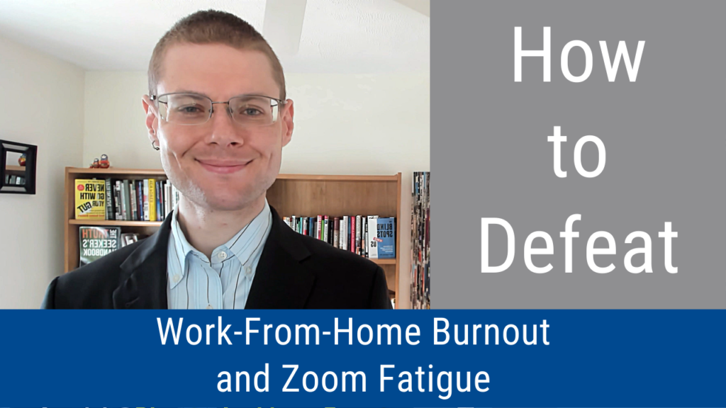 How to Defeat Work-From-Home Burnout and Zoom Fatigue (Video and Podcast)