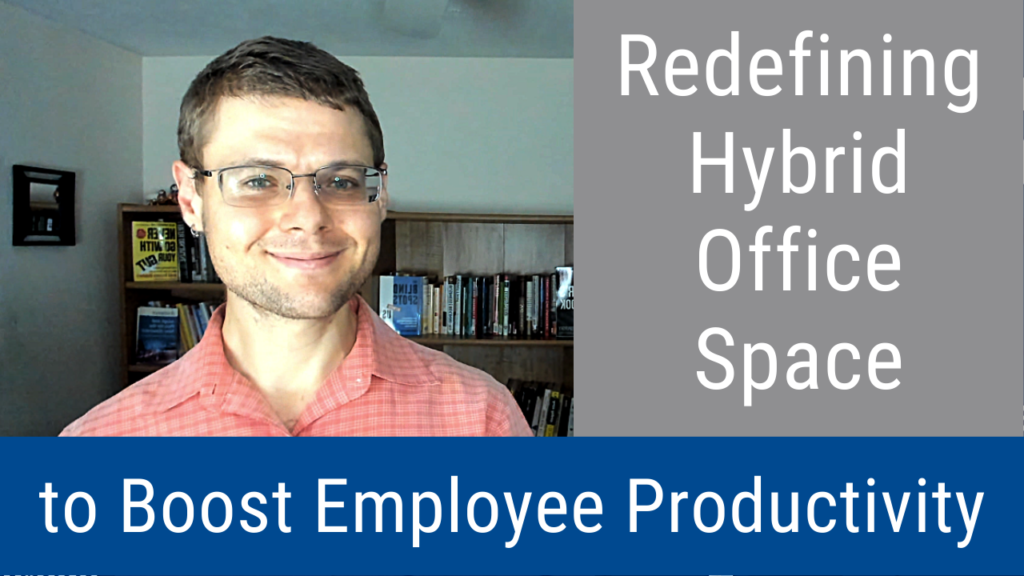 Redefining Hybrid Office Space to Boost Employee Productivity (Video and Podcast)